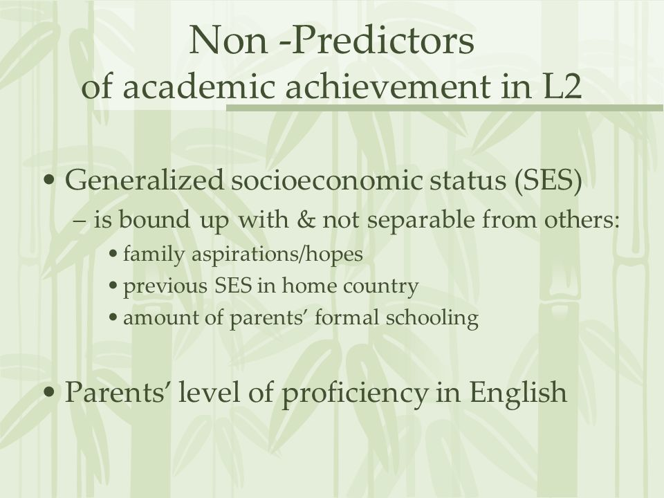 Non -Predictors of academic achievement in L2 Generalized socioeconomic status (SES) –is bound up with & not separable from others: family aspirations