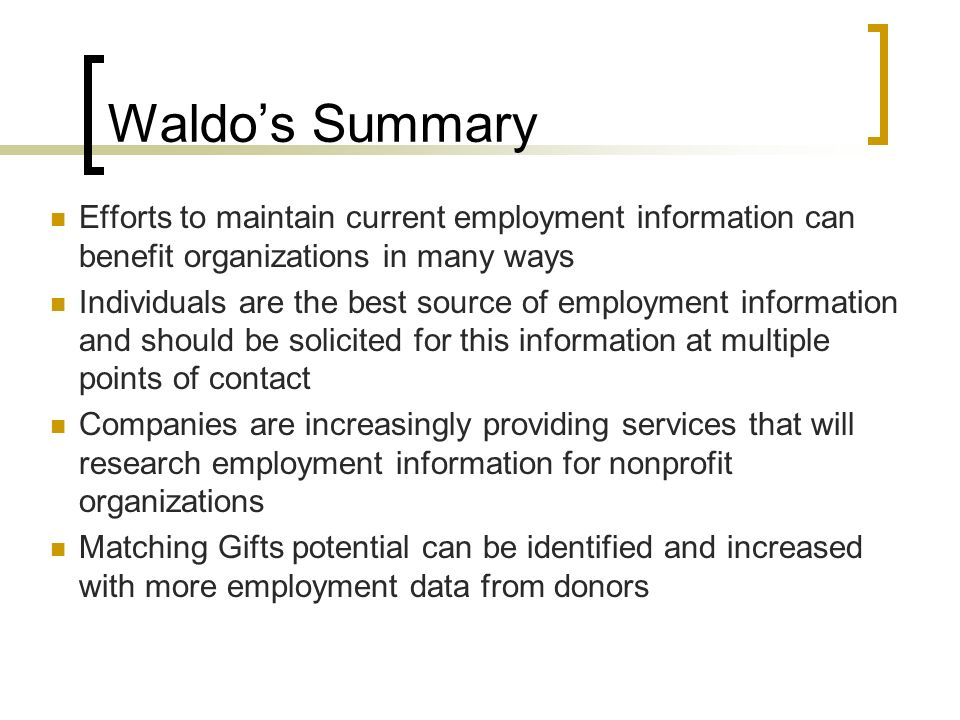 Waldos Summary Efforts to maintain current employment information can benefit organizations in many ways Individuals are the best source of employment information and should be solicited for this information at multiple points of contact Companies are increasingly providing services that will research employment information for nonprofit organizations Matching Gifts potential can be identified and increased with more employment data from donors