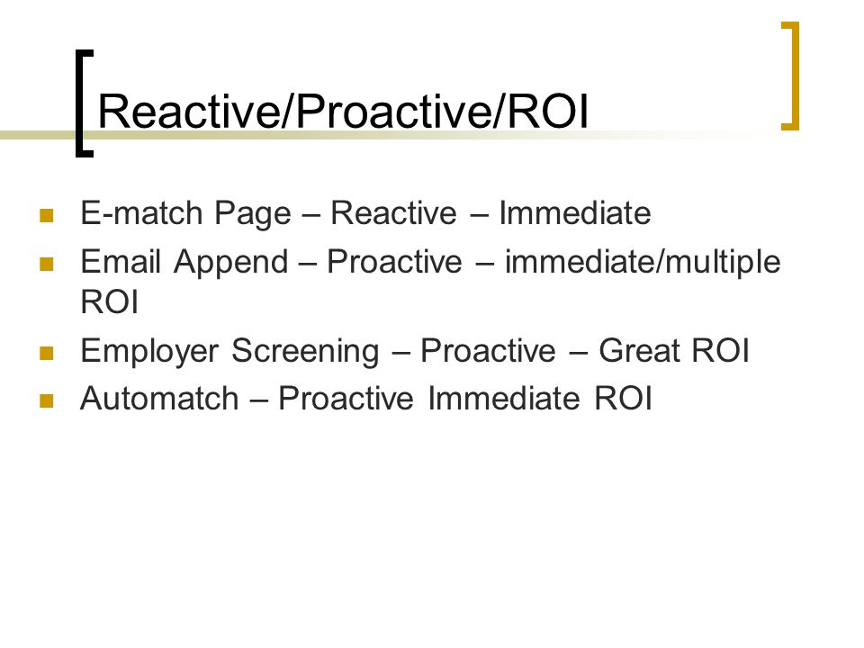 Reactive/Proactive/ROI E-match Page – Reactive – Immediate Email Append – Proactive – immediate/multiple ROI Employer Screening – Proactive – Great ROI Automatch – Proactive Immediate ROI