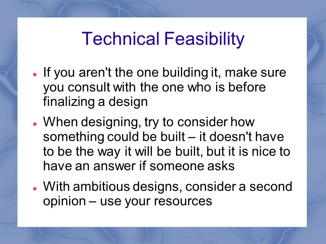 Technical Feasibility If you aren t the one building it, make sure you consult with the one who is before finalizing a design When designing, try to consider how something could be built – it doesn t have to be the way it will be built, but it is nice to have an answer if someone asks With ambitious designs, consider a second opinion – use your resources