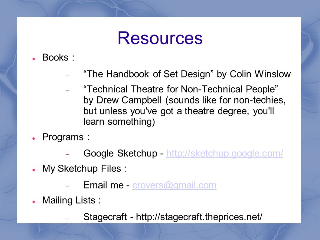 Resources Books : The Handbook of Set Design by Colin Winslow Technical Theatre for Non-Technical People by Drew Campbell (sounds like for non-techies, but unless you ve got a theatre degree, you ll learn something) Programs : Google Sketchup - http://sketchup.google.com/http://sketchup.google.com/ My Sketchup Files : Email me - crovers@gmail.comcrovers@gmail.com Mailing Lists : Stagecraft - http://stagecraft.theprices.net/