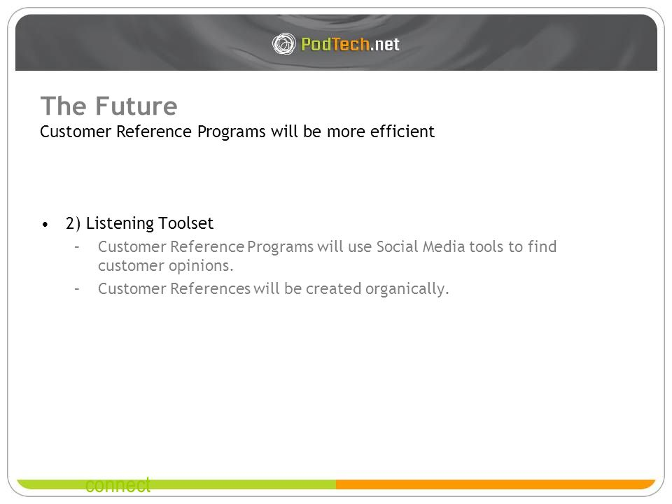 connect The Future 2) Listening Toolset –Customer Reference Programs will use Social Media tools to find customer opinions. –Customer References will