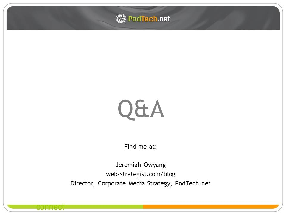 connect Q&A Find me at: Jeremiah Owyang web-strategist.com/blog Director, Corporate Media Strategy, PodTech.net