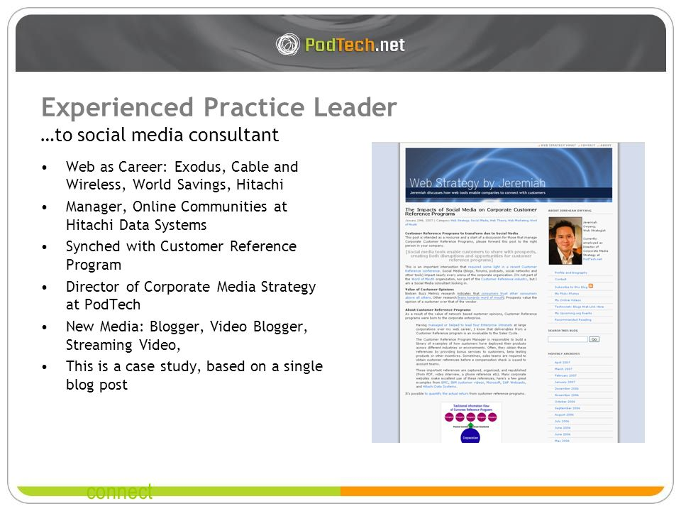 connect Experienced Practice Leader Web as Career: Exodus, Cable and Wireless, World Savings, Hitachi Manager, Online Communities at Hitachi Data Systems Synched with Customer Reference Program Director of Corporate Media Strategy at PodTech New Media: Blogger, Video Blogger, Streaming Video, This is a case study, based on a single blog post …to social media consultant