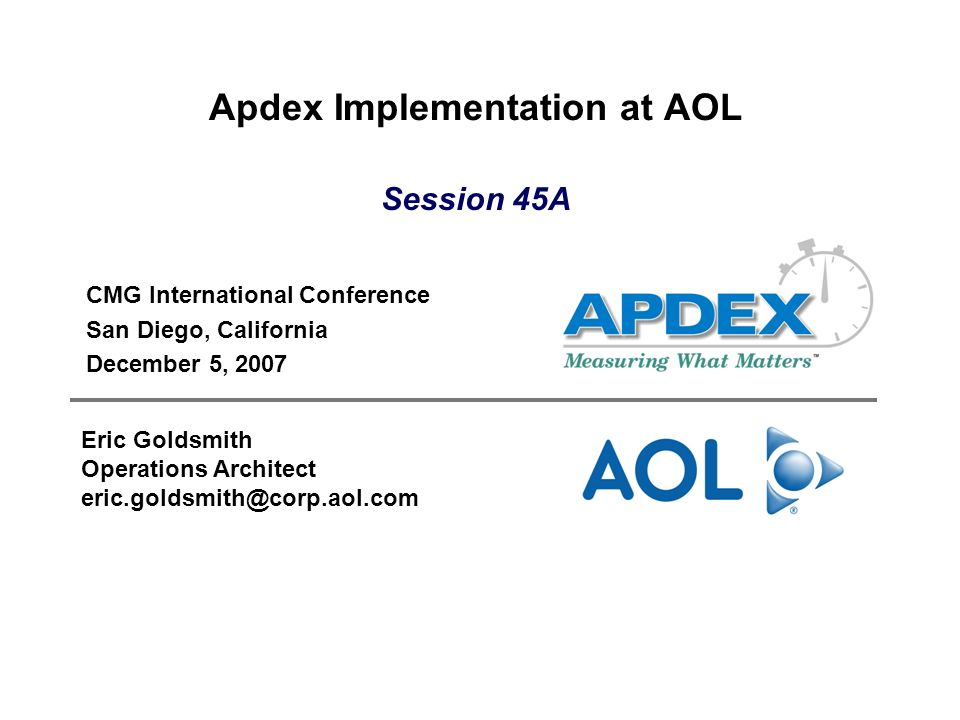 Apdex Implementation at AOL CMG International Conference San Diego, California December 5, 2007 Eric Goldsmith Operations Architect eric.goldsmith@corp.aol.com Session 45A