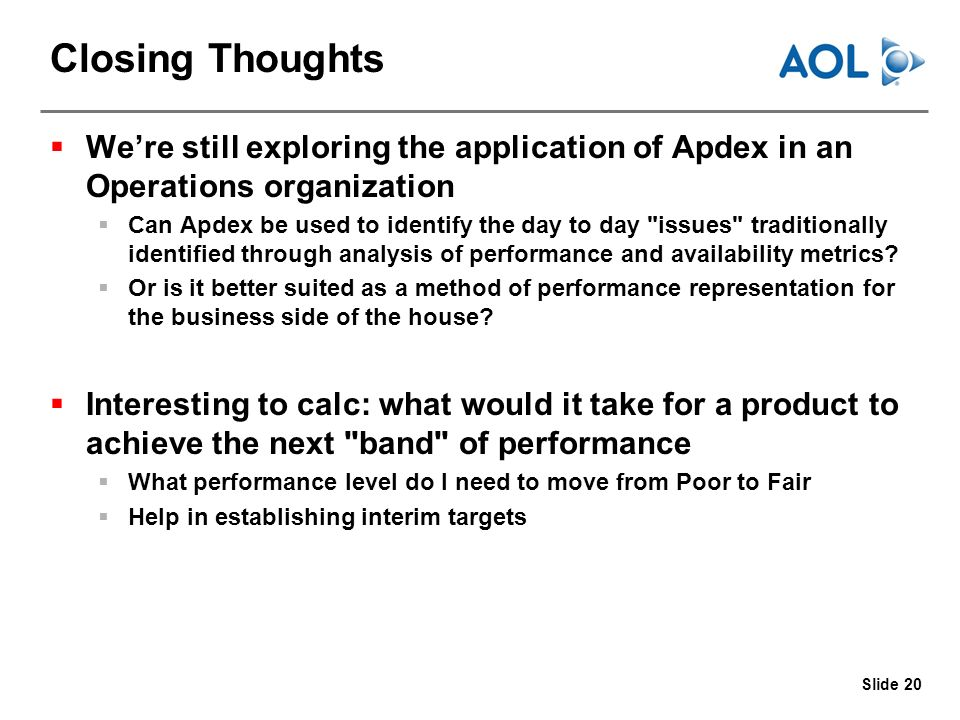 Slide 20 Closing Thoughts Were still exploring the application of Apdex in an Operations organization Can Apdex be used to identify the day to day issues traditionally identified through analysis of performance and availability metrics.