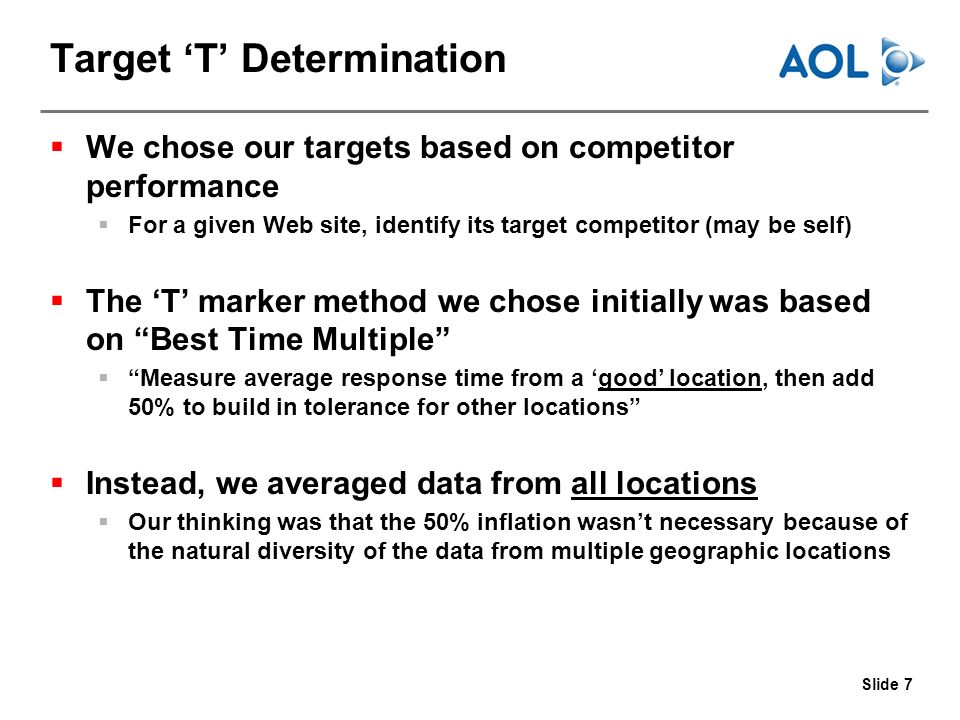 Slide 7 Target T Determination We chose our targets based on competitor performance For a given Web site, identify its target competitor (may be self) The T marker method we chose initially was based on Best Time Multiple Measure average response time from a good location, then add 50% to build in tolerance for other locations Instead, we averaged data from all locations Our thinking was that the 50% inflation wasnt necessary because of the natural diversity of the data from multiple geographic locations