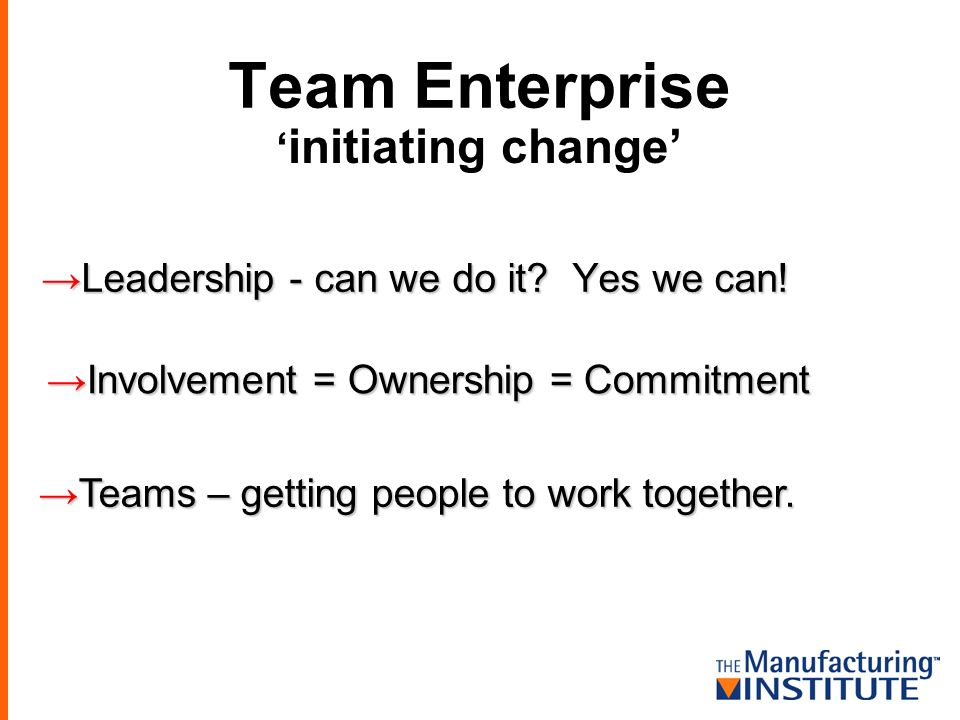 Team Enterprise Leadership - can we do it? Yes we can! Leadership - can we do it? Yes we can! initiating change Involvement = Ownership = Commitment I