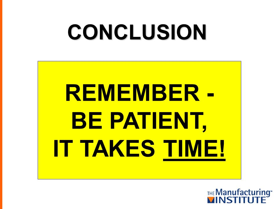 CONCLUSION REMEMBER - BE PATIENT, IT TAKES TIME!