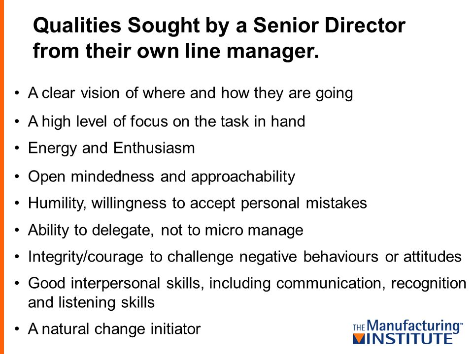 Qualities Sought by a Senior Director from their own line manager. A clear vision of where and how they are going A high level of focus on the task in