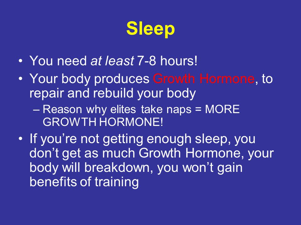 Sleep You need at least 7-8 hours! Your body produces Growth Hormone, to repair and rebuild your body –Reason why elites take naps = MORE GROWTH HORMO