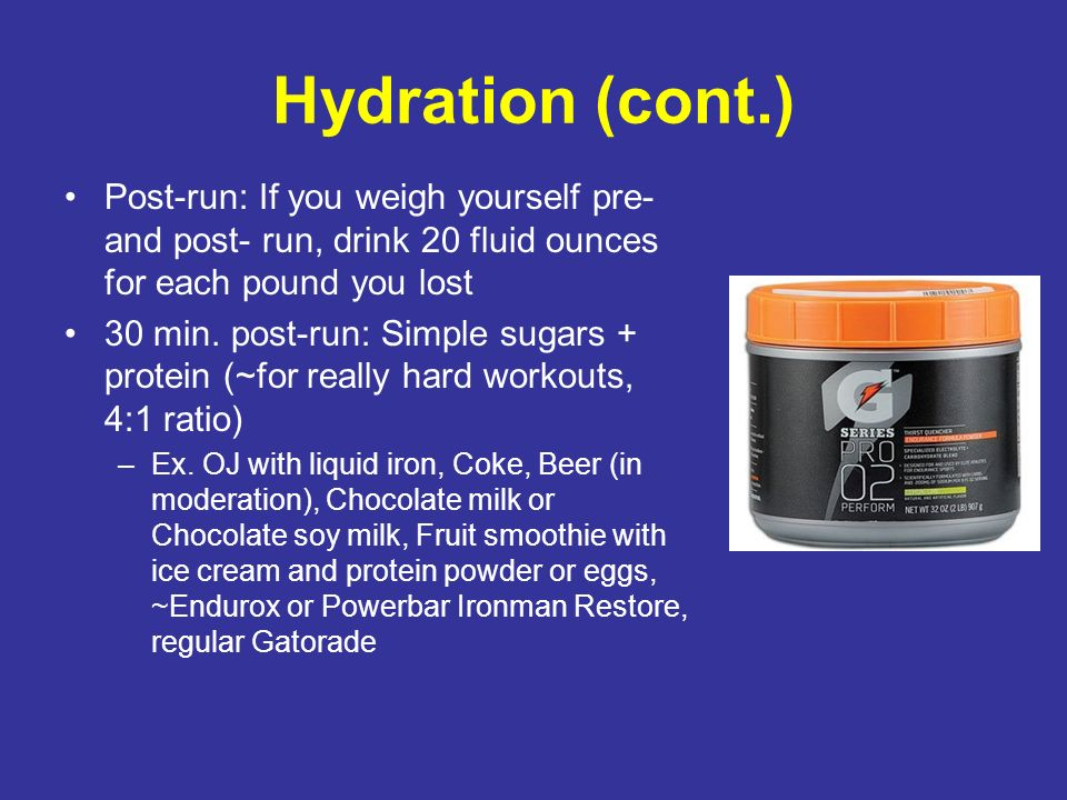 Hydration (cont.) Post-run: If you weigh yourself pre- and post- run, drink 20 fluid ounces for each pound you lost 30 min. post-run: Simple sugars +