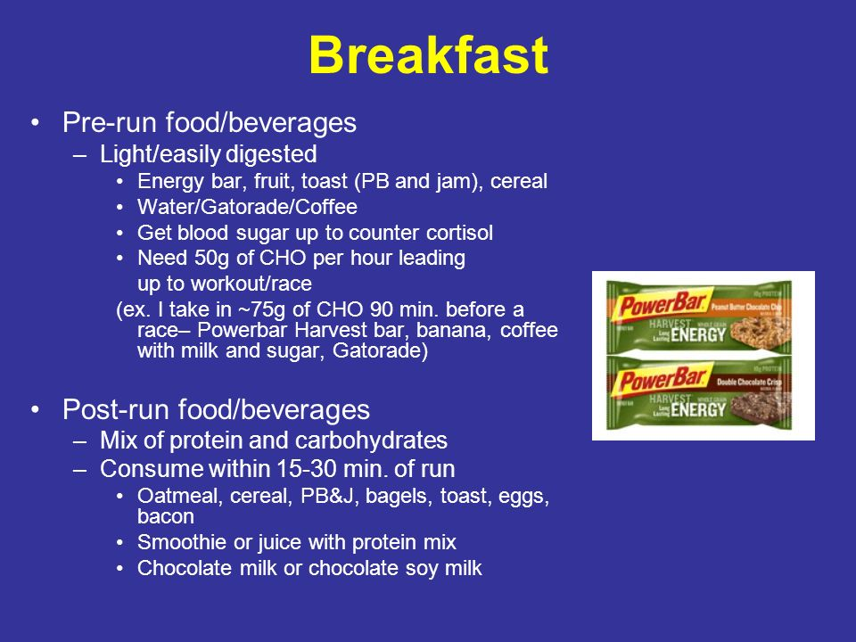 Breakfast Pre-run food/beverages –Light/easily digested Energy bar, fruit, toast (PB and jam), cereal Water/Gatorade/Coffee Get blood sugar up to coun