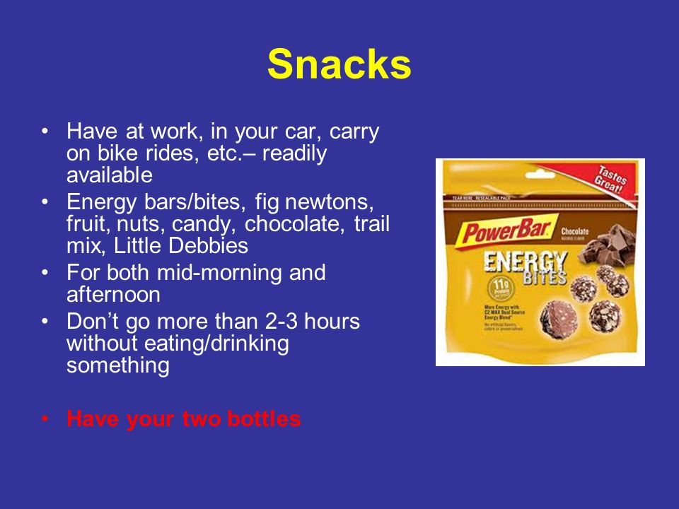 Snacks Have at work, in your car, carry on bike rides, etc.– readily available Energy bars/bites, fig newtons, fruit, nuts, candy, chocolate, trail mi