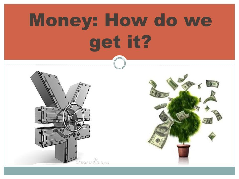 Money: How do we get it?