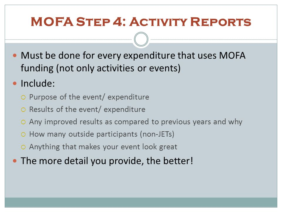 MOFA Step 4: Activity Reports Must be done for every expenditure that uses MOFA funding (not only activities or events) Include: Purpose of the event/