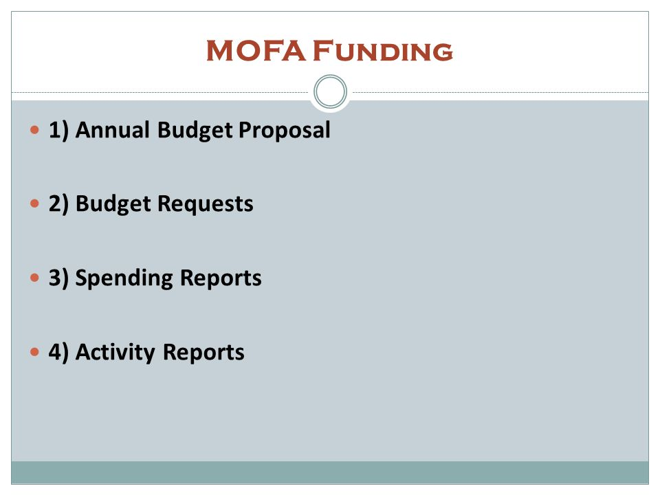 MOFA: Step 1- Annual Budget Proposal Start building a relationship with your Consulate NOW Identify and work with your Consulate liaison JET Coordinator * ( JET and JETAA share the same pocket of funding) Accounting Consul Other appointed JETAA tantousha Submit your annual proposal in Febish (end of FY) to the Consulate See if you can use the same budget proposal form you use for GIA Funding proposals will get approved/ revised at the start of the Japanese FY These proposals give Tokyo a chance to give the JETAA chapter feedback on the likelihood of successfully receiving budget for their proposed uses If you request budget for something not on the initial annual proposal, its really difficult to be successful