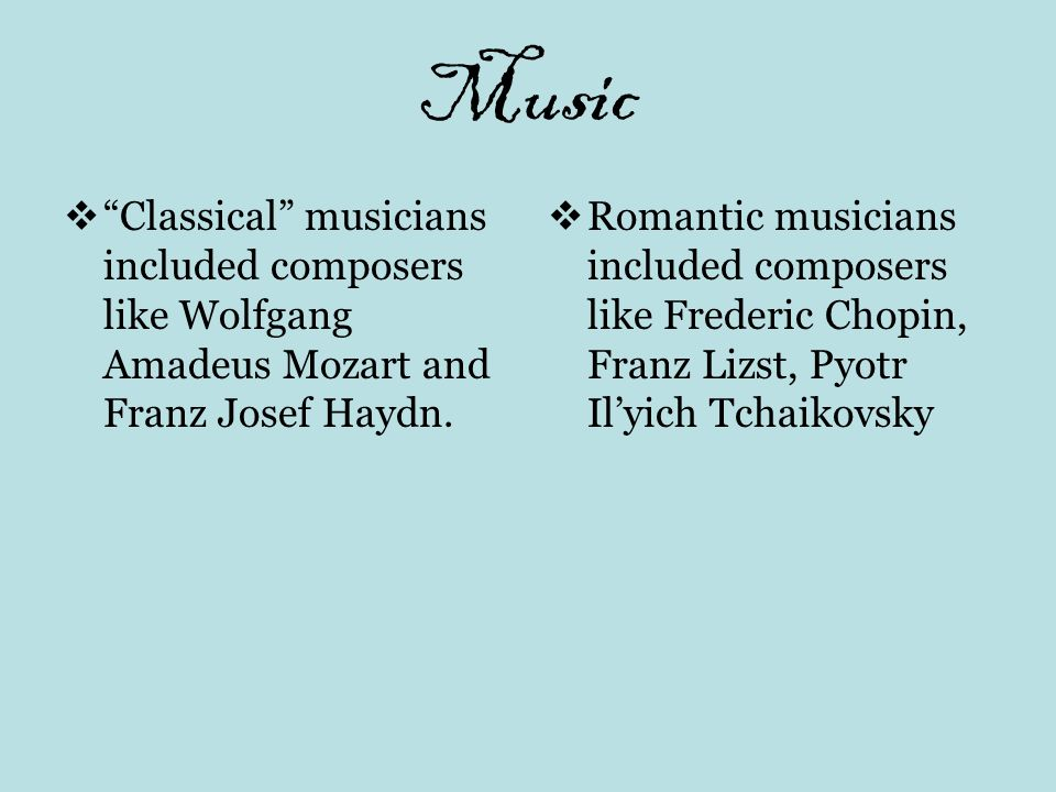 Music Classical musicians included composers like Wolfgang Amadeus Mozart and Franz Josef Haydn. Romantic musicians included composers like Frederic C