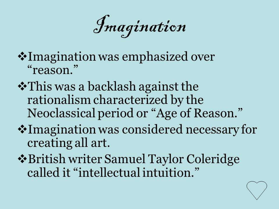 Imagination Imagination was emphasized over reason. This was a backlash against the rationalism characterized by the Neoclassical period or Age of Rea