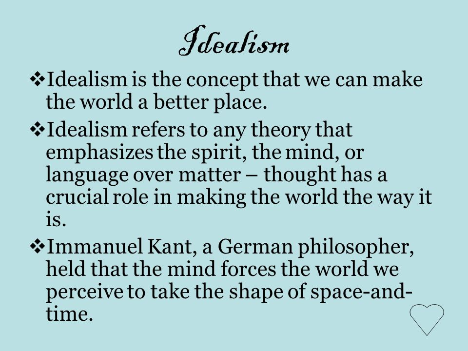 Idealism Idealism is the concept that we can make the world a better place. Idealism refers to any theory that emphasizes the spirit, the mind, or lan