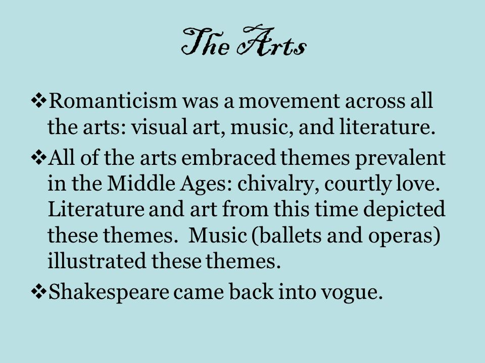 The Arts Romanticism was a movement across all the arts: visual art, music, and literature. All of the arts embraced themes prevalent in the Middle Ag
