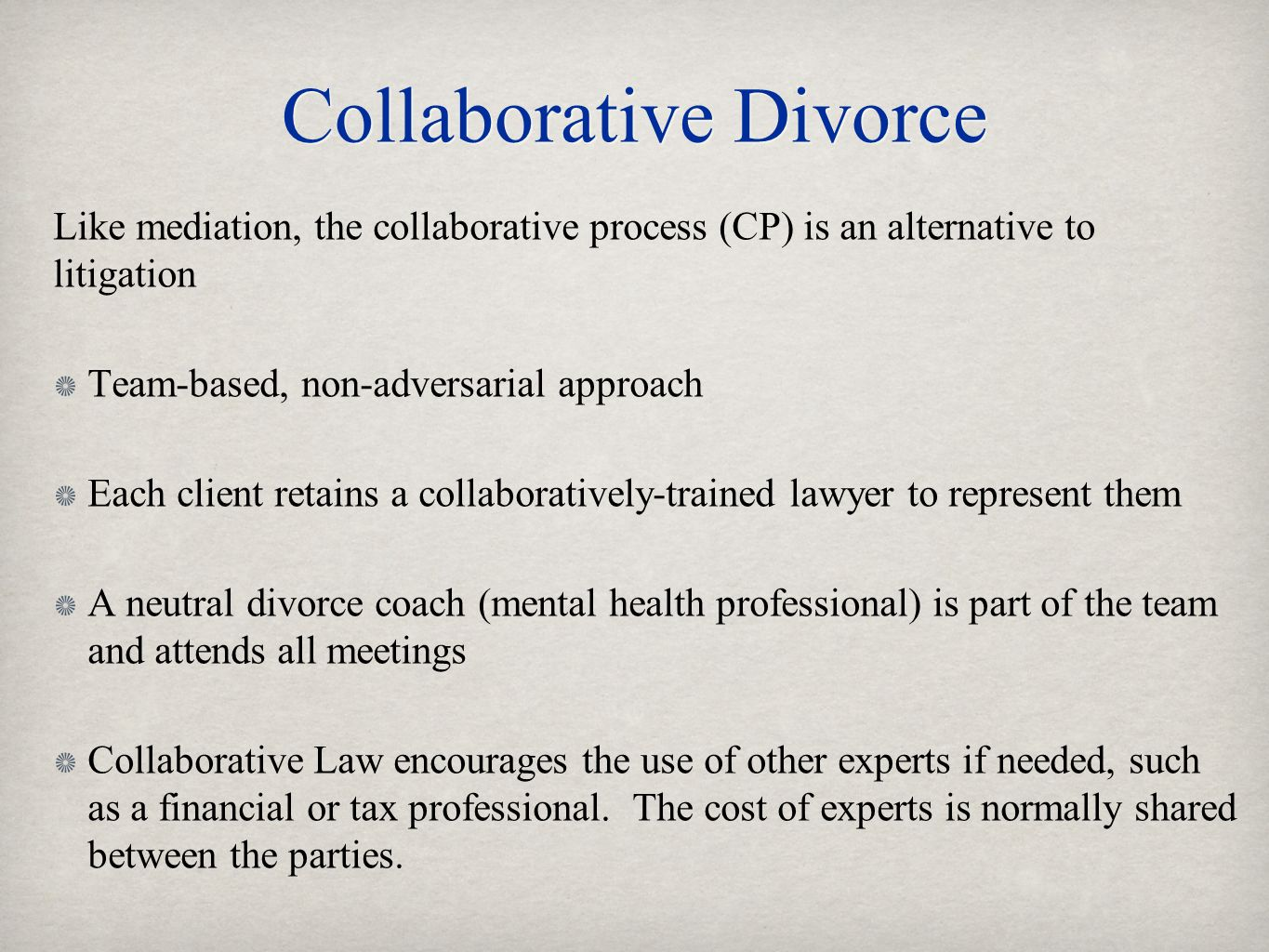 Collaborative Divorce Like mediation, the collaborative process (CP) is an alternative to litigation Team-based, non-adversarial approach Each client