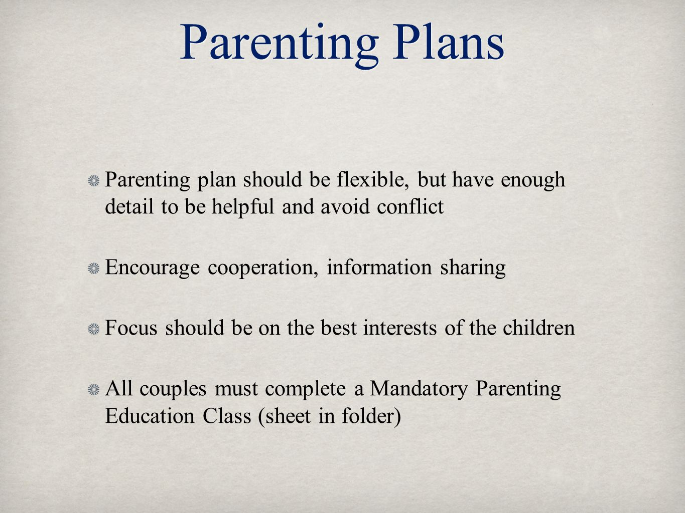 Parenting Plans Parenting plan should be flexible, but have enough detail to be helpful and avoid conflict Encourage cooperation, information sharing