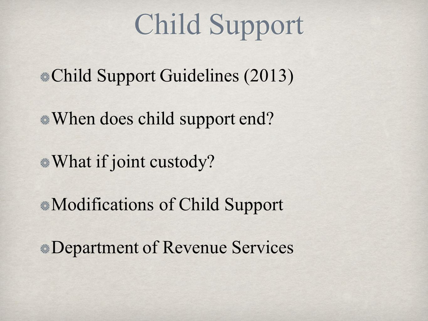 Child Support Child Support Guidelines (2013) When does child support end? What if joint custody? Modifications of Child Support Department of Revenue