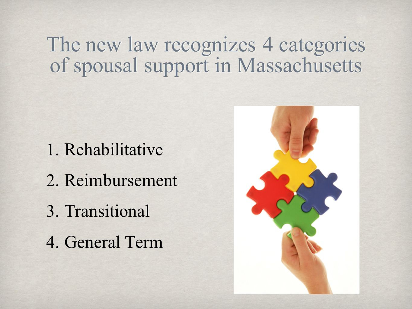 The new law recognizes 4 categories of spousal support in Massachusetts 1. Rehabilitative 2. Reimbursement 3. Transitional 4. General Term