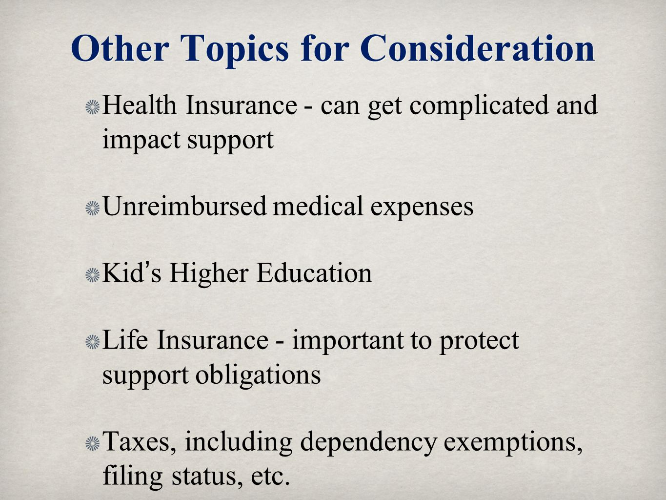 Other Topics for Consideration Health Insurance - can get complicated and impact support Unreimbursed medical expenses Kids Higher Education Life Insu