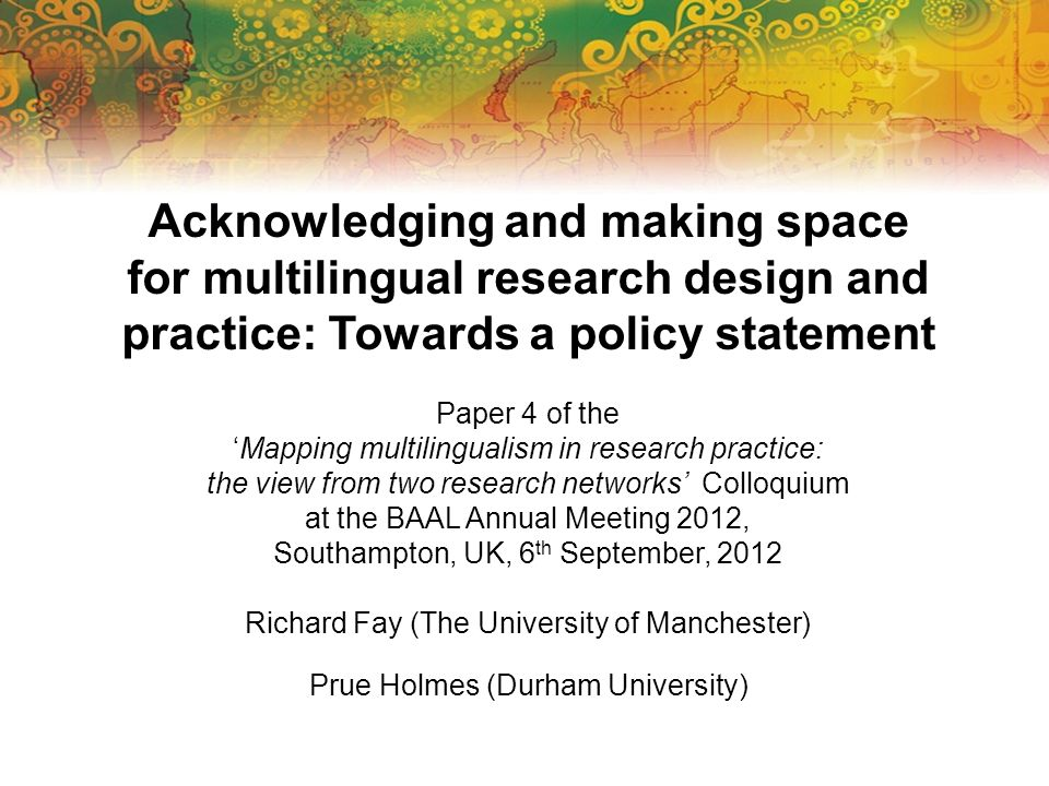 Acknowledging and making space for multilingual research design and practice: Towards a policy statement Paper 4 of the Mapping multilingualism in res