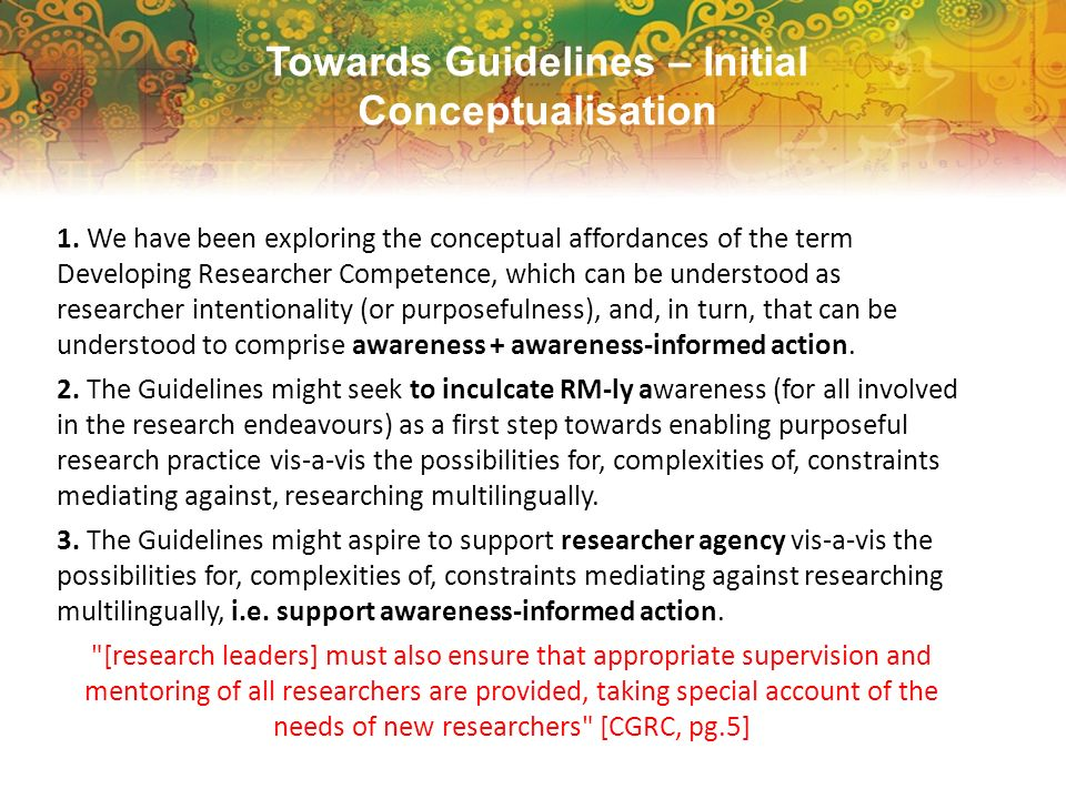 Towards Guidelines – Initial Conceptualisation 1. We have been exploring the conceptual affordances of the term Developing Researcher Competence, whic