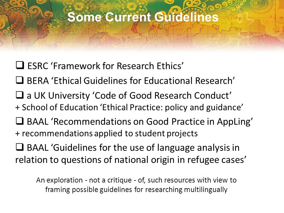 Some Current Guidelines ESRC Framework for Research Ethics BERA Ethical Guidelines for Educational Research a UK University Code of Good Research Cond