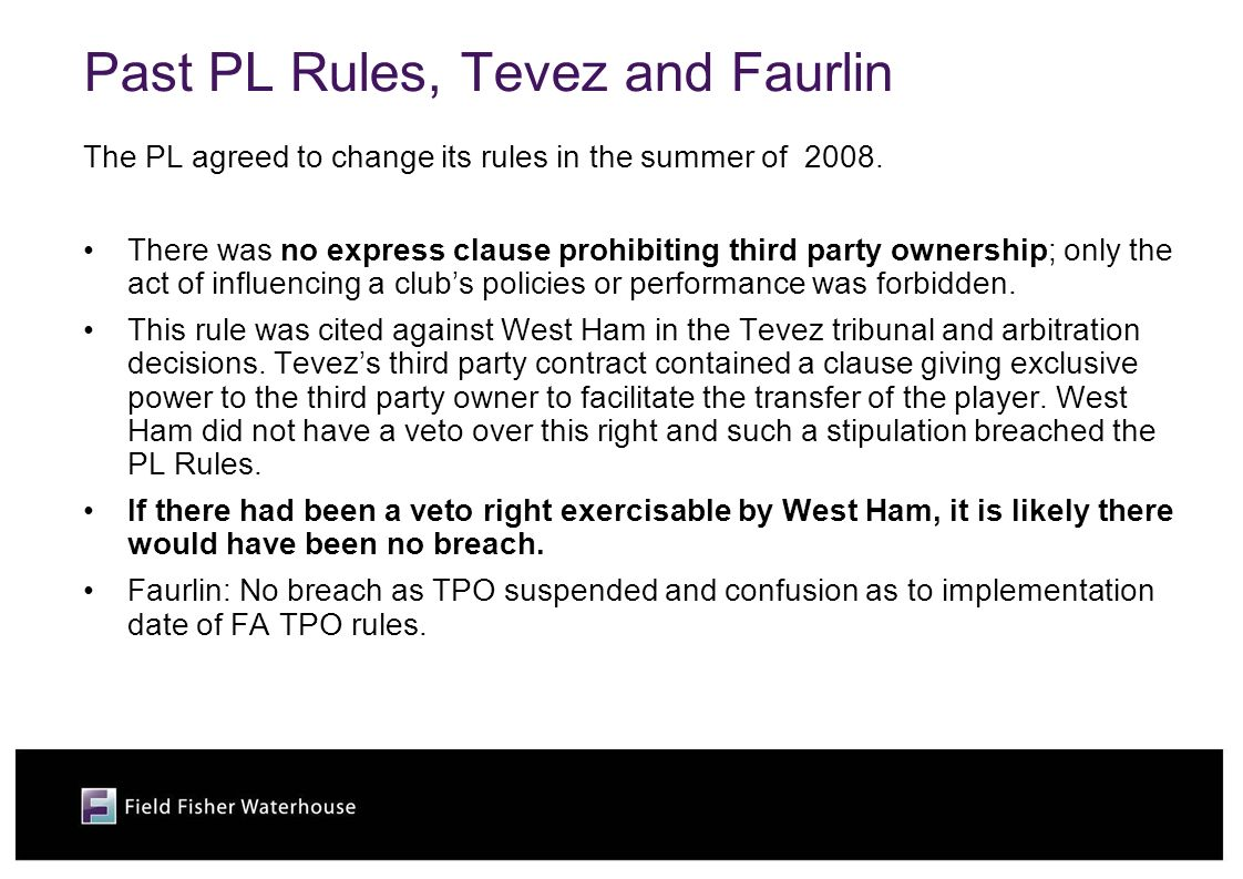 Past PL Rules, Tevez and Faurlin The PL agreed to change its rules in the summer of 2008. There was no express clause prohibiting third party ownershi