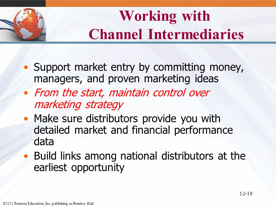 ©2011 Pearson Education, Inc. publishing as Prentice Hall 12-18 Working with Channel Intermediaries Support market entry by committing money, managers