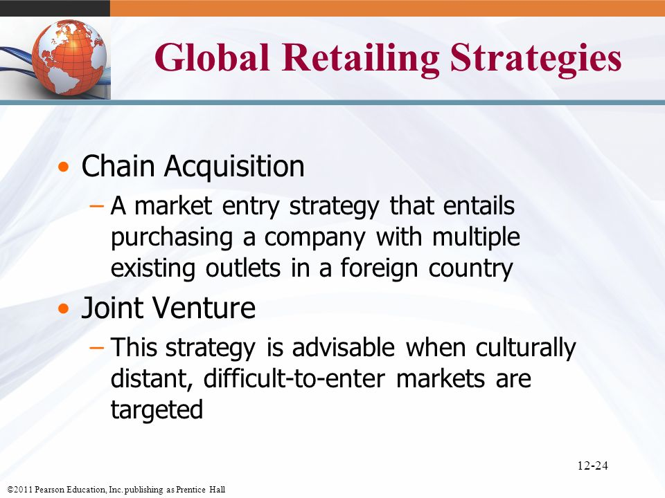 ©2011 Pearson Education, Inc. publishing as Prentice Hall 12-24 Global Retailing Strategies Chain Acquisition –A market entry strategy that entails pu