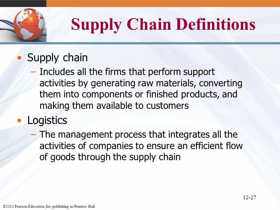 ©2011 Pearson Education, Inc. publishing as Prentice Hall 12-27 Supply Chain Definitions Supply chain –Includes all the firms that perform support act