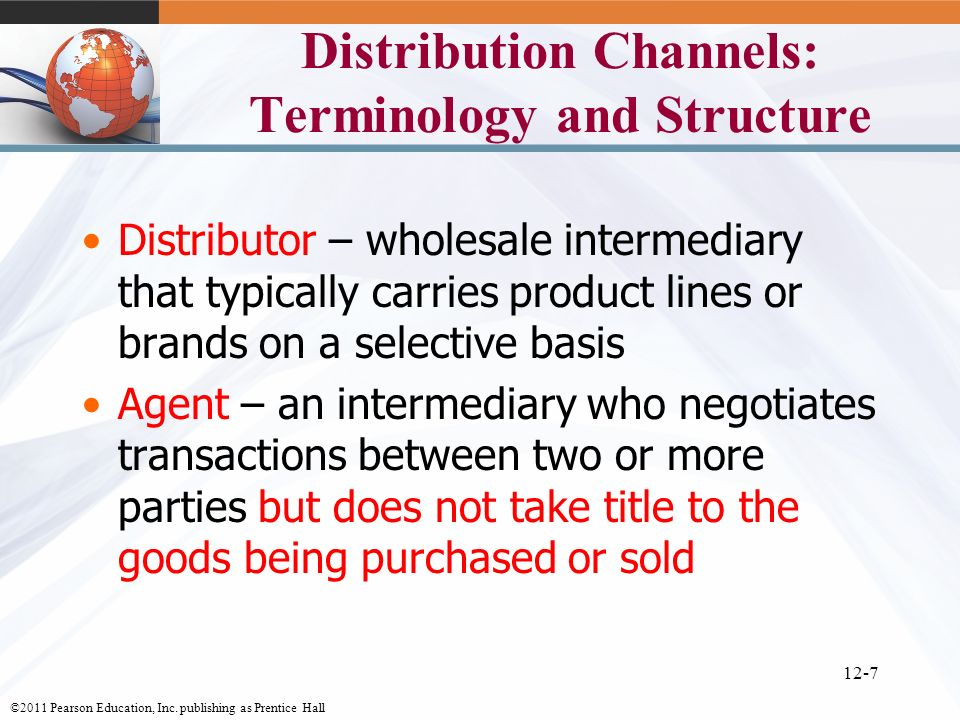 ©2011 Pearson Education, Inc. publishing as Prentice Hall 12-7 Distribution Channels: Terminology and Structure Distributor – wholesale intermediary t