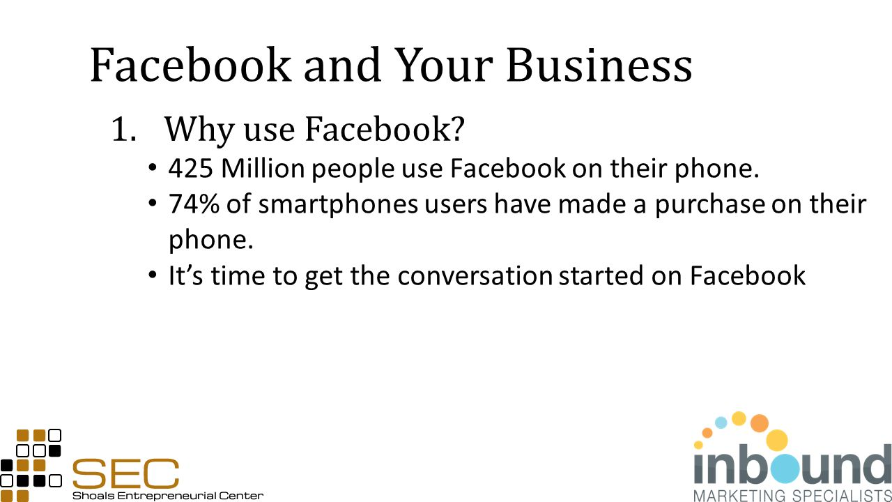 Facebook and Your Business 1.Why use Facebook. 425 Million people use Facebook on their phone.