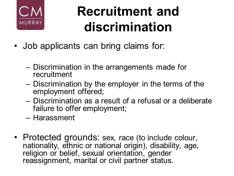 Recruitment and discrimination Job applicants can bring claims for: –Discrimination in the arrangements made for recruitment –Discrimination by the em