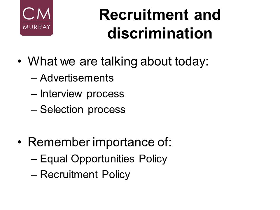 Recruitment and discrimination What we are talking about today: –Advertisements –Interview process –Selection process Remember importance of: –Equal O