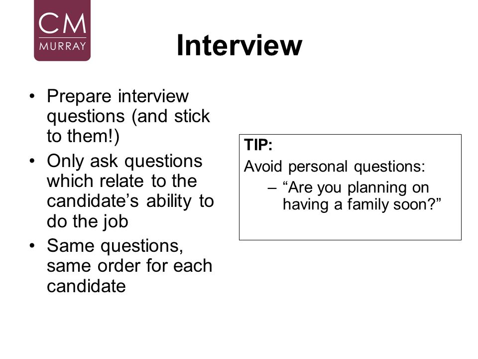 Interview Prepare interview questions (and stick to them!) Only ask questions which relate to the candidates ability to do the job Same questions, sam