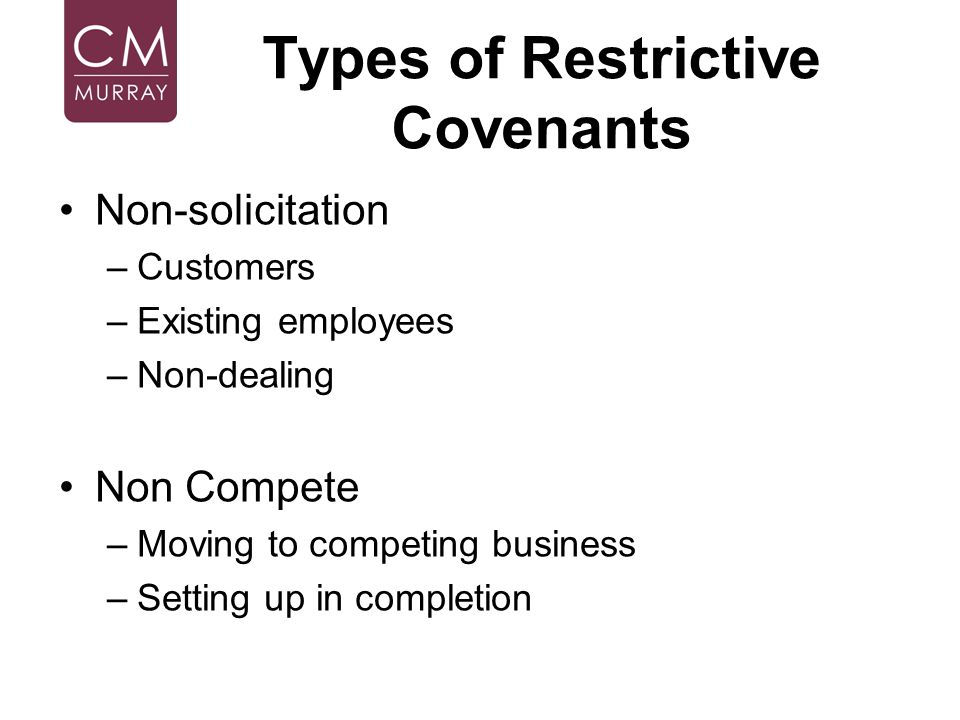 Types of Restrictive Covenants Non-solicitation –Customers –Existing employees –Non-dealing Non Compete –Moving to competing business –Setting up in c
