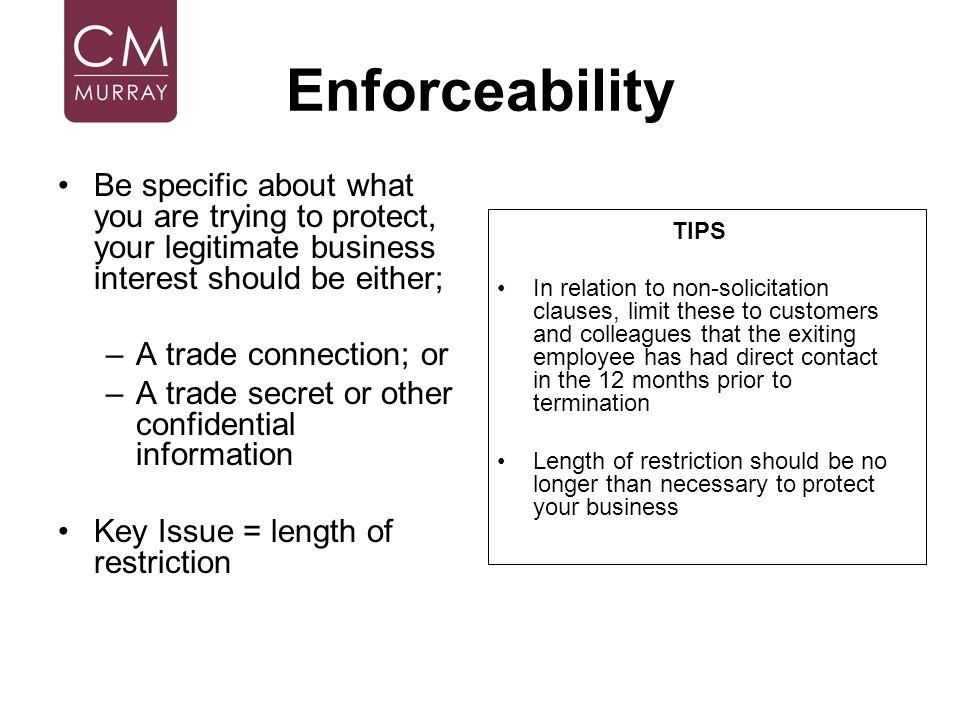 Enforceability Be specific about what you are trying to protect, your legitimate business interest should be either; –A trade connection; or –A trade
