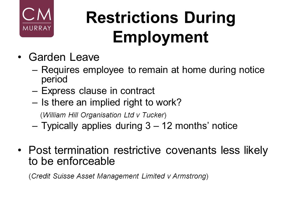 Restrictions During Employment Garden Leave –Requires employee to remain at home during notice period –Express clause in contract –Is there an implied