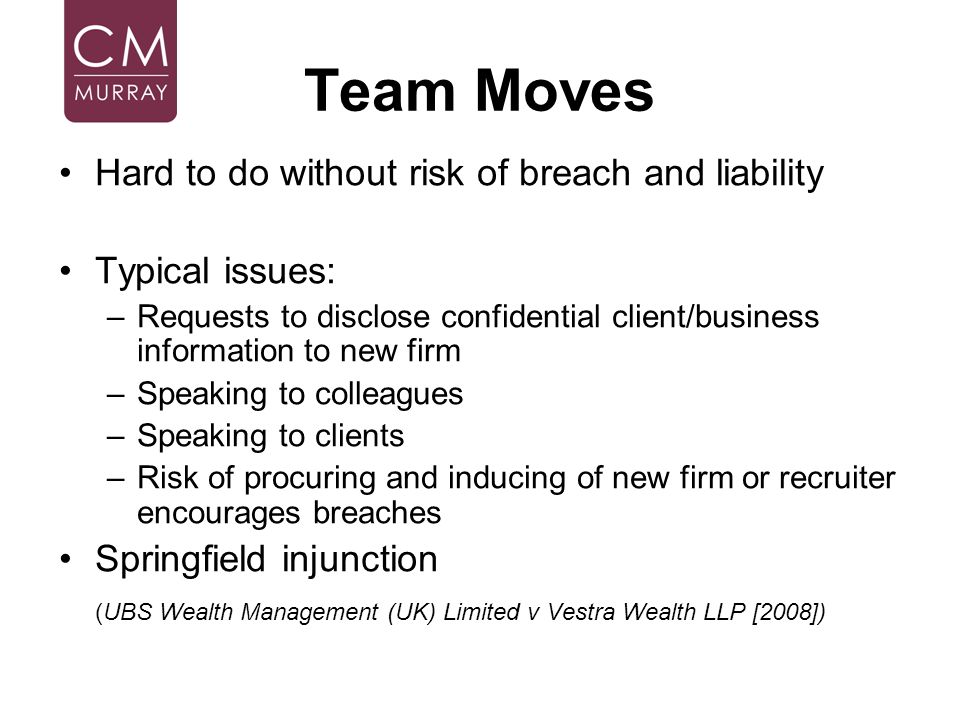 Team Moves Hard to do without risk of breach and liability Typical issues: –Requests to disclose confidential client/business information to new firm