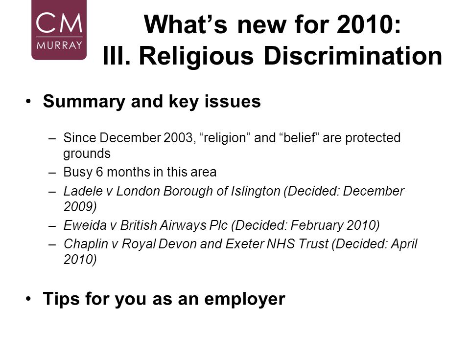 Whats new for 2010: III. Religious Discrimination Summary and key issues –Since December 2003, religion and belief are protected grounds –Busy 6 month