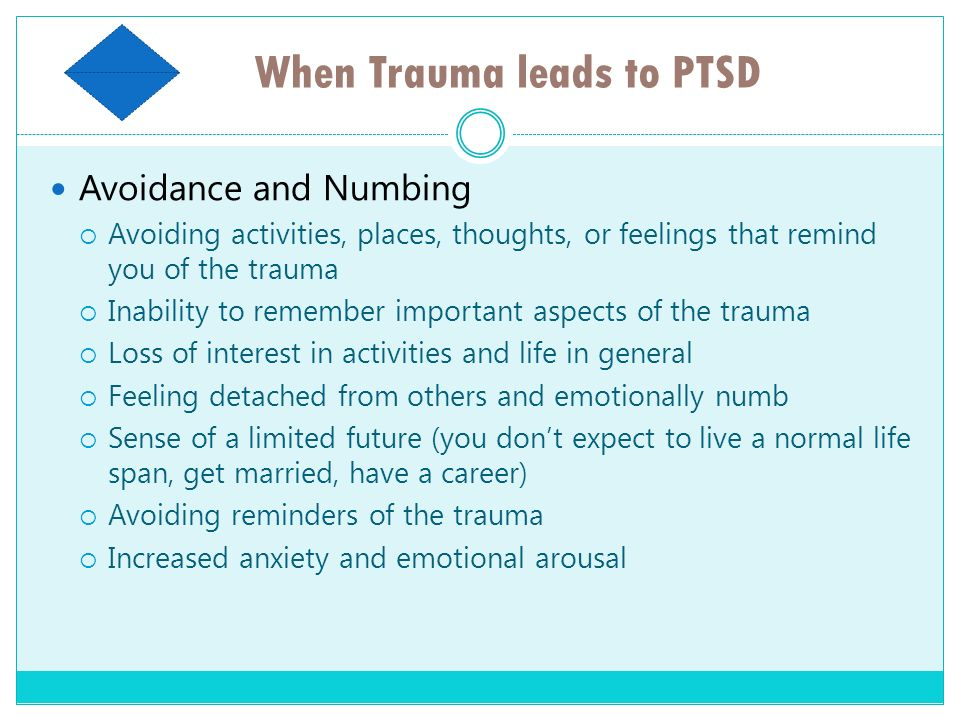 When Trauma leads to PTSD Avoidance and Numbing Avoiding activities, places, thoughts, or feelings that remind you of the trauma Inability to remember