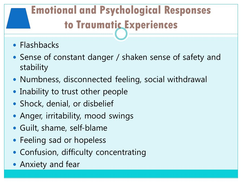 Emotional and Psychological Responses to Traumatic Experiences Flashbacks Sense of constant danger / shaken sense of safety and stability Numbness, di