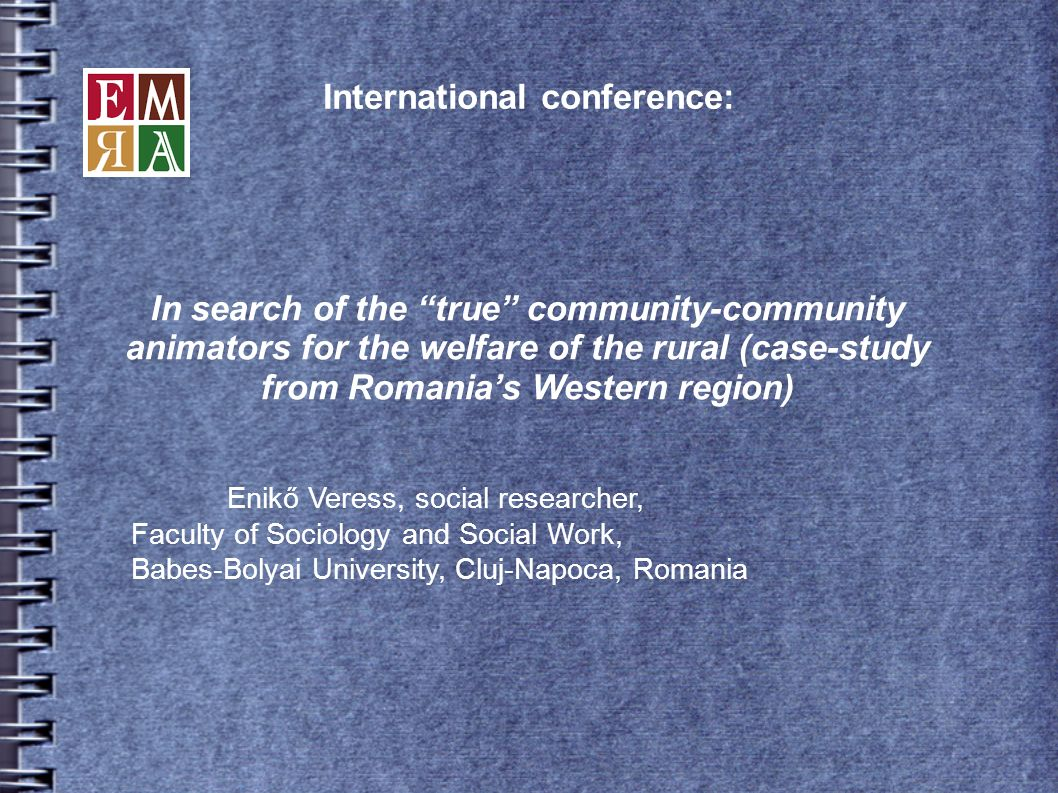 International conference: Enikő Veress, social researcher, Faculty of Sociology and Social Work, Babes-Bolyai University, Cluj-Napoca, Romania In search of the true community-community animators for the welfare of the rural (case-study from Romanias Western region)
